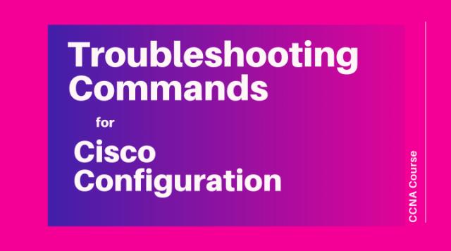 Troubleshooting Commands for Cisco Configuration - CCNA Course